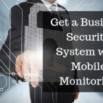 Top Reasons to Get a Business Security System with Mobile Monitoring