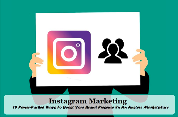 Instagram Marketing: 10 Power-Packed Ways to Boost your Brand Presence in an Austere Marketplace