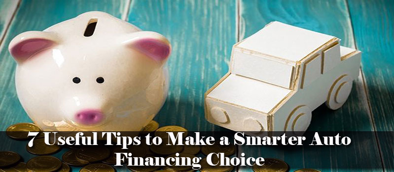 7 Useful Tips to Make a Smarter Auto Financing Choice